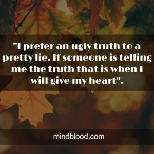 I prefer an ugly truth to a pretty lie. If someone is telling me the truth that is when I will give my heart