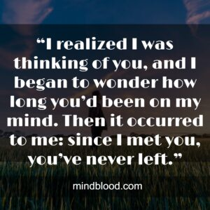 """""""I realized I was thinking of you, and I began to wonder how long you'd been on my mind. Then it occurred to me: since I met you, you've never left."""""""