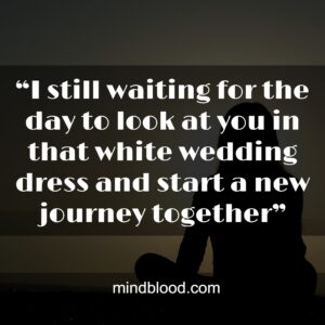 """""""I still waiting for the day to look at you in that white wedding dress and start a new journey together"""""""