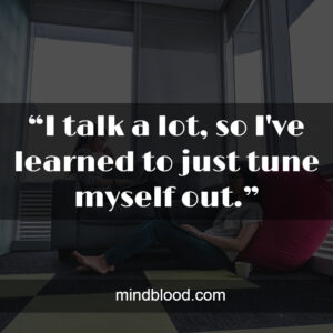 """""""I talk a lot, so I've learned to just tune myself out."""""""