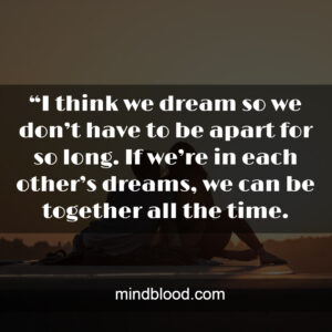 """""""I think we dream so we don't have to be apart for so long. If we're in each other's dreams, we can be together all the time."""