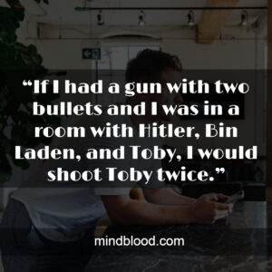 """""""If I had a gun with two bullets and I was in a room with Hitler, Bin Laden, and Toby, I would shoot Toby twice."""""""