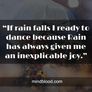 """""""If rain falls I ready to dance because Rain has always given me an inexplicable joy."""""""