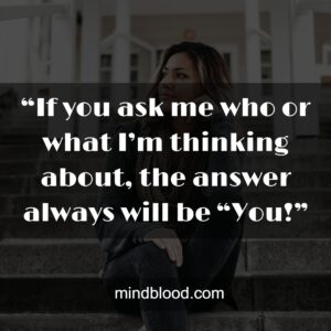 """.""""If you ask me who or what I'm thinking about, the answer always will be """"You!"""""""