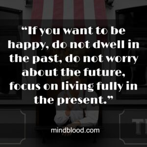 """""""If you want to be happy, do not dwell in the past, do not worry about the future, focus on living fully in the present."""""""
