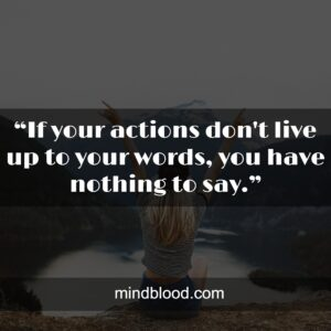 """""""If your actions don't live up to your words, you have nothing to say."""""""