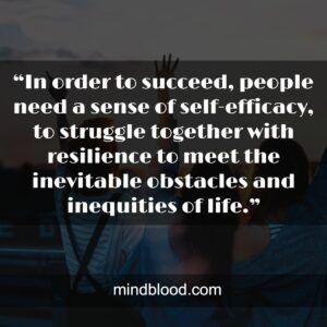 """""""In order to succeed, people need a sense of self-efficacy, to struggle together with resilience to meet the inevitable obstacles and inequities of life."""""""