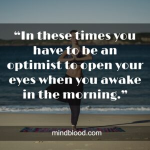 """""""In these times you have to be an optimist to open your eyes when you awake in the morning."""""""