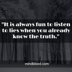 It is always fun to listen to lies when you already know the truth.
