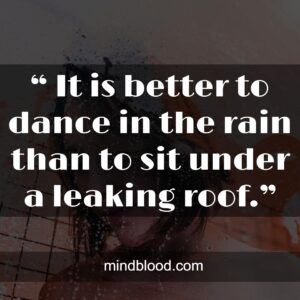""""""" It is better to dance in the rain than to sit under a leaking roof."""""""