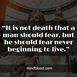 """""""It is not death that a man should fear, but he should fear never beginning to live."""""""