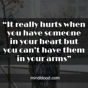 """""""It really hurts when you have someone in your heart but you can't have them in your arms"""""""