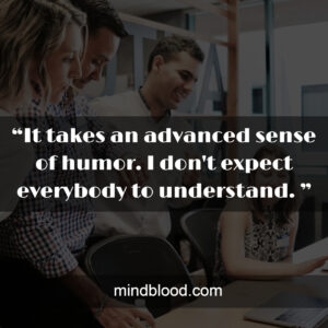 """""""It takes an advanced sense of humor. I don't expect everybody to understand. """""""