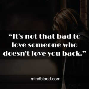 """""""It's not that bad to love someone who doesn't love you back."""""""