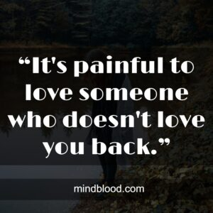 """""""It's painful to love someone who doesn't love you back."""""""