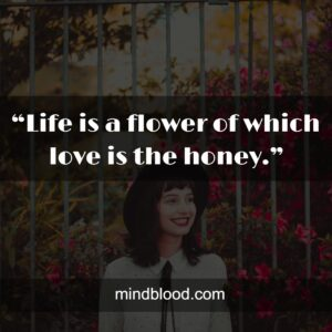 """""""Life is a flower of which love is the honey."""""""