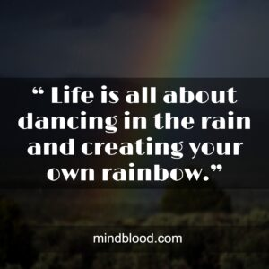 """"""" Life is all about dancing in the rain and creating your own rainbow."""""""