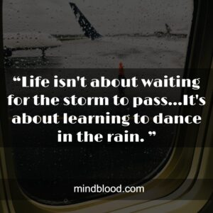 """""""Life isn't about waiting for the storm to pass...It's about learning to dance in the rain. """""""