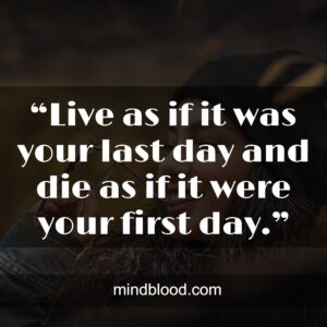 """""""Live as if it was your last day and die as if it were your first day."""""""