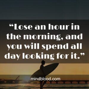 """""""Lose an hour in the morning, and you will spend all day looking for it."""""""