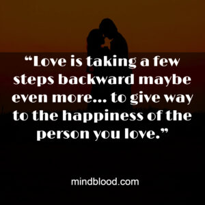 """""""Love is taking a few steps backward maybe even more… to give way to the happiness of the person you love."""""""