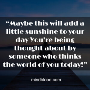 """""""Maybe this will add a little sunshine to your day You're being thought about by someone who thinks the world of you today!"""""""