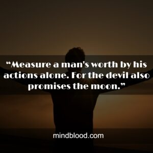 """""""Measure a man's worth by his actions alone. For the devil also promises the moon."""""""