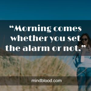 """""""Morning comes whether you set the alarm or not."""""""