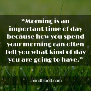 """""""Morning is an important time of day because how you spend your morning can often tell you what kind of day you are going to have."""""""