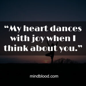 """""""My heart dances with joy when I think about you."""""""