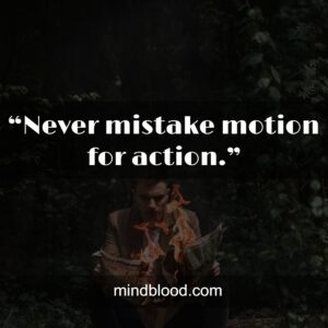 """""""Never mistake motion for action."""""""