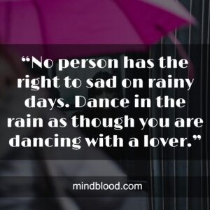 """""""No person has the right to sad on rainy days. Dance in the rain as though you are dancing with a lover."""""""