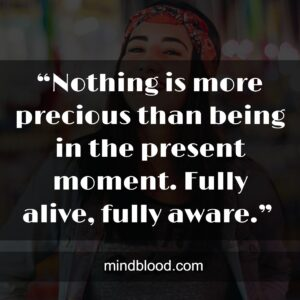 """""""Nothing is more precious than being in the present moment. Fully alive, fully aware."""""""