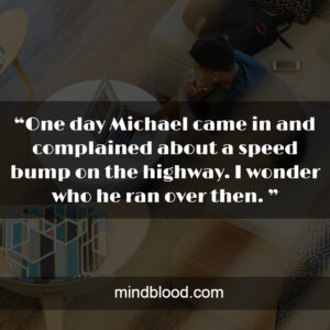 """""""One day Michael came in and complained about a speed bump on the highway. I wonder who he ran over then. """""""