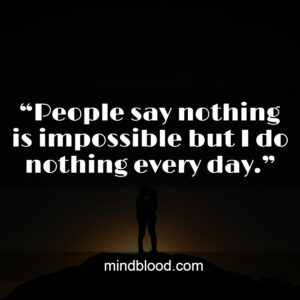 """""""People say nothing is impossible but I do nothing every day."""""""