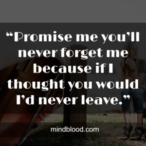 """""""Promise me you'll never forget me because if I thought you would I'd never leave."""""""