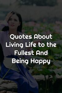 Quotes About Living Life to the Fullest And Being Happy