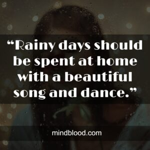 """""""Rainy days should be spent at home with a beautiful song and dance."""""""