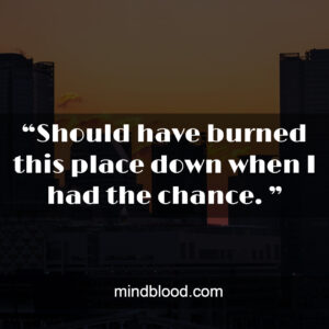 """""""Should have burned this place down when I had the chance. """""""