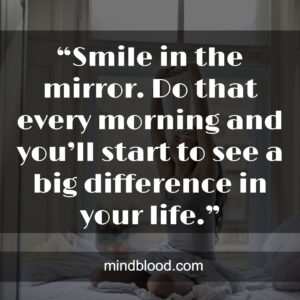 """""""Smile in the mirror. Do that every morning and you'll start to see a big difference in your life."""""""