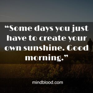 """""""Some days you just have to create your own sunshine. Good morning."""""""