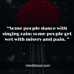 """""""Some people dance with singing rain; some people get wet with misery and pain. """""""