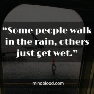 """""""Some people walk in the rain, others just get wet."""""""