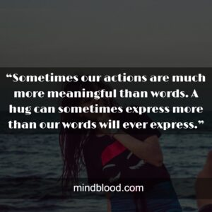 """""""Sometimes our actions are much more meaningful than words. A hug can sometimes express more than our words will ever express."""""""
