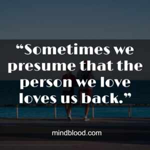 """""""Sometimes we presume that the person we love loves us back."""""""