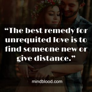 """""""The best remedy for unrequited love is to find someone new or give distance."""""""