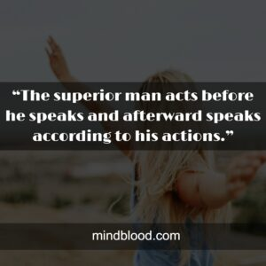 """""""The superior man acts before he speaks and afterward speaks according to his actions."""""""