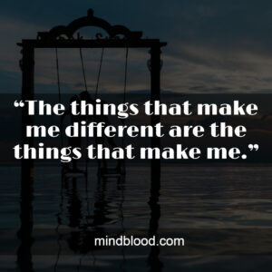 """""""The things that make me different are the things that make me."""""""