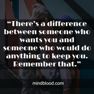 """""""There's a difference between someone who wants you and someone who would do anything to keep you. Remember that."""""""