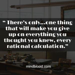 """"""" There's only…one thing that will make you give up on everything you thought you knew, every rational calculation."""""""